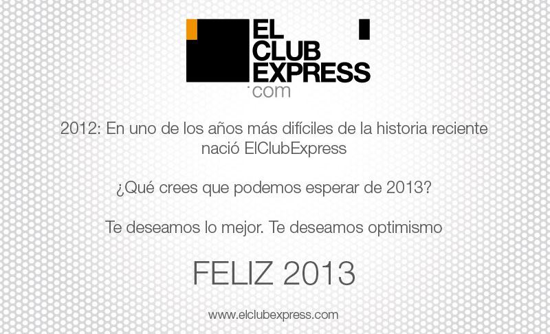 2012: En uno  de los años más dificiles de la historia reciente nación ElClubExpress ¿Qué crees que podemos esperar de 2013? Te  deseamos lo mejor. Te deseamos optimismo. Feliz 2013.